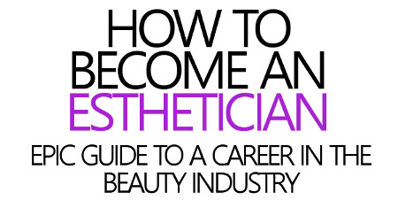 HOW TO BECOME AN ESTHETICIAN: EPIC GUIDE TO A CAREER IN THE BEAUTY INDUSTRY