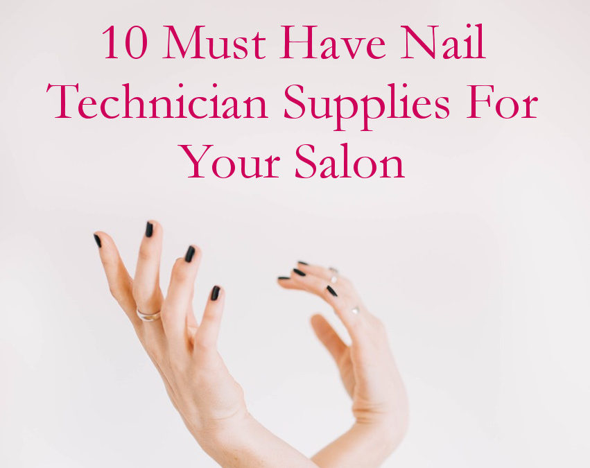 10 Must Have Nail Technician Supplies For Your Salon